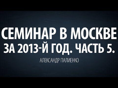 (56) Семинар в Москве за 2013-й год. Часть 5. Александр Палиенко. - YouTube