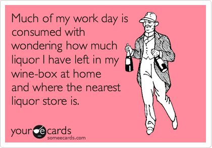 Much of my work day is consumed with wondering how much liquor I have left in my wine-box at home and where the nearest liquor store is.