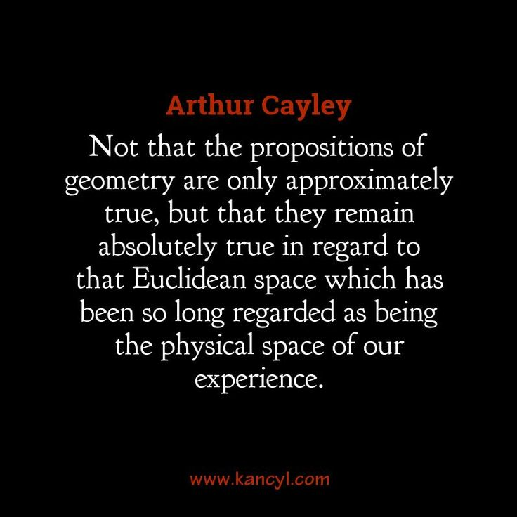 """""""Not that the propositions of geometry are only approximately true, but that they remain absolutely true in regard to that Euclidean space which has been so long regarded as being the physical space of our experience."""", Arthur Cayley"""
