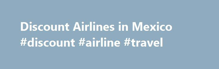 Discount Airlines in Mexico #discount #airline #travel http://entertainment.remmont.com/discount-airlines-in-mexico-discount-airline-travel-3/  #discount airline travel # Discount Airlines in Mexico For years, traveling within Mexico has meant choosing between long bus rides on awful roads, navigating those…