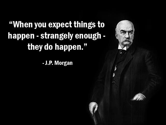 """When you expect things to happen - strangely enough - they do happen."" - J.P Morgan - More J.P Morgan at http://www.evancarmichael.com/Famous-Entrepreneurs/620/summary.php"