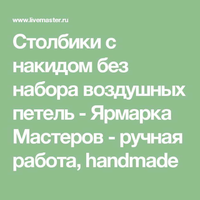 Столбики с накидом без набора воздушных петель - Ярмарка Мастеров - ручная работа, handmade