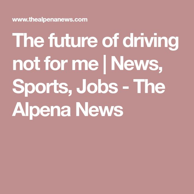 The future of driving not for me   News, Sports, Jobs - The Alpena News