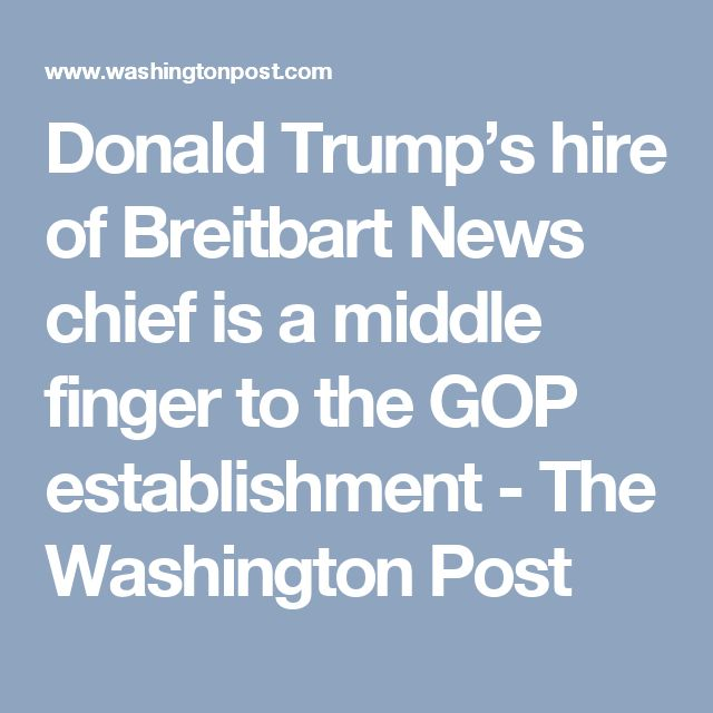 Donald Trump's hire of Breitbart News chief is a middle finger to the GOP establishment - The Washington Post