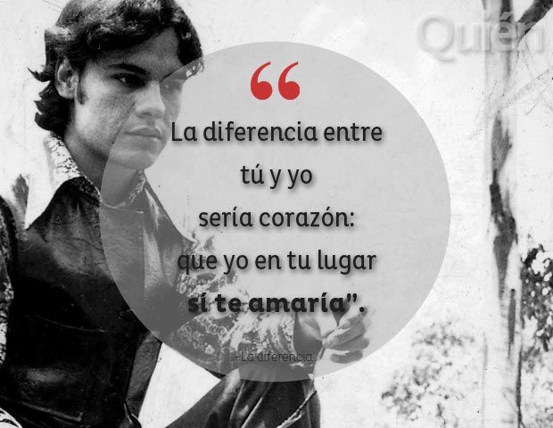 The difference between you and I would be, my love, that I in your place would love YOU.- Juan Gabriel.