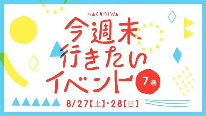 今週末行きたいイベント7選 8/27(土)・28(日)
