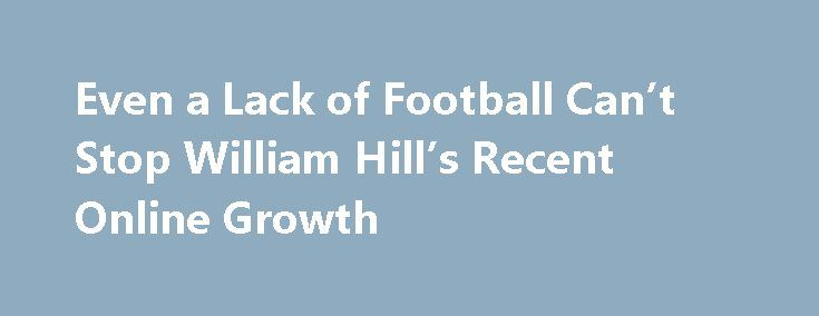 Even a Lack of Football Can't Stop William Hill's Recent Online Growth http://casino4uk.com/2017/11/22/even-a-lack-of-football-cant-stop-william-hills-recent-online-growth/  On top of a 28 percent increase in US net revenue, Bowcock pointed to a 14 percent upswing in online activity. As well as noting the growth in general terms, William Hill's top exec told shareholders that the increase came despite any major football tournaments this summer. Putting William Hill's recent ...The post Even…