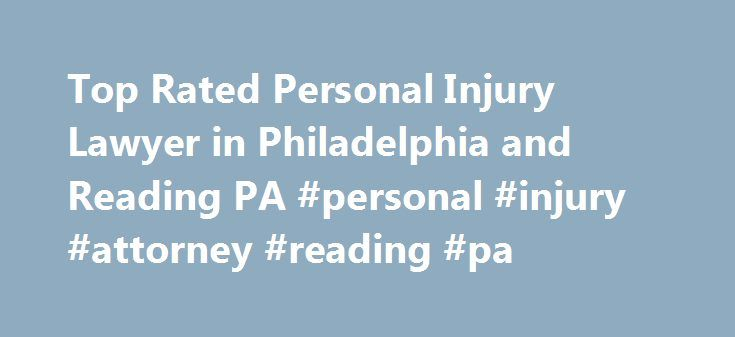 Top Rated Personal Injury Lawyer in Philadelphia and Reading PA #personal #injury #attorney #reading #pa http://nashville.remmont.com/top-rated-personal-injury-lawyer-in-philadelphia-and-reading-pa-personal-injury-attorney-reading-pa/  # Injured? Unexpected Unpredictable Not Your Fault Get Help Today! Top Rated Personal Injury Lawyers Our firm has achieved over 30 years of winning results for our clients. Our personal injury lawyers in Philadelphia, Reading, and Bala Cynwyd, Pennsylvania…
