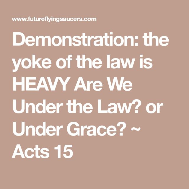 Demonstration: the yoke of the law is HEAVY Are We Under the Law? or Under Grace? ~ Acts 15