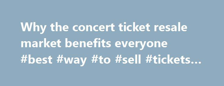 Why the concert ticket resale market benefits everyone #best #way #to #sell #tickets #online http://tickets.remmont.com/why-the-concert-ticket-resale-market-benefits-everyone-best-way-to-sell-tickets-online/  Why the concert ticket resale market benefits everyone Artists, venues, concertgoers — no one likes ticket scalpers. But new research from Duke University s Fuqua School of Business suggests a (...Read More)