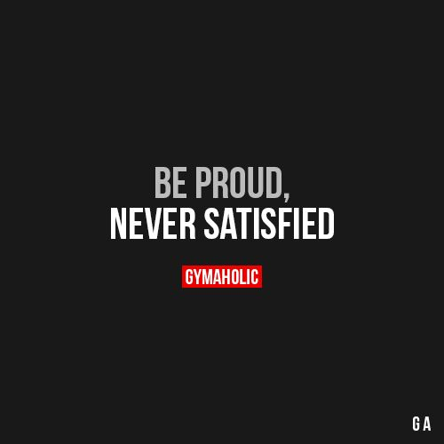 Be Proud, Never Satisfied