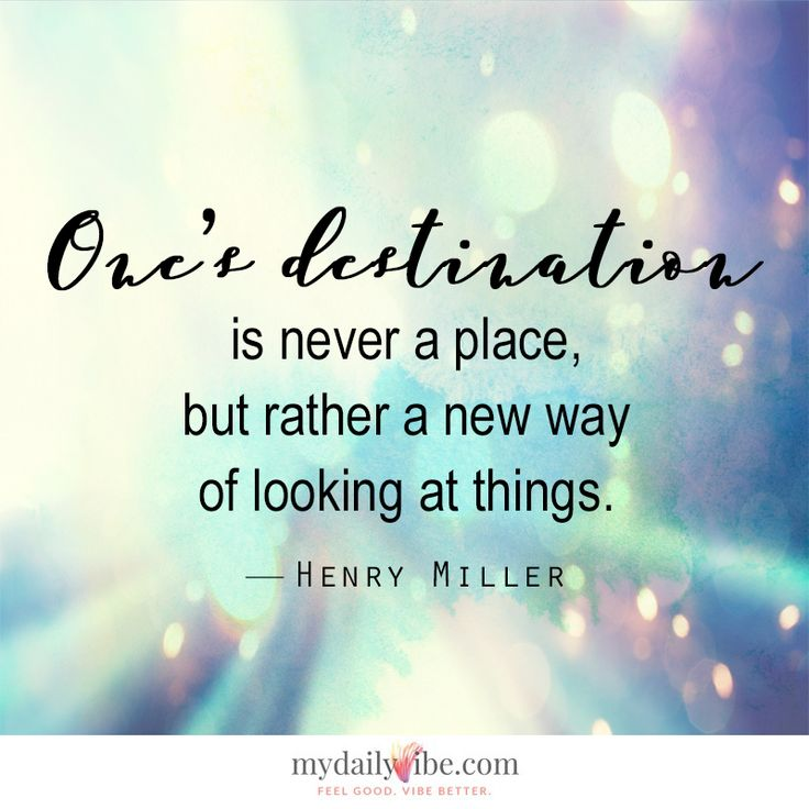 One's destination is never a place, but rather a new way of looking at things - Henry Miller