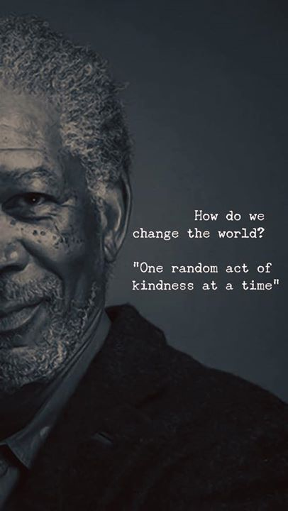 How do we change the world? One ranom act of kindness everyday.
