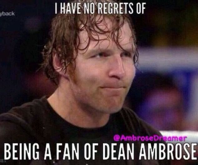 Nope I don't have any regrets I'm a Dean Ambrose girl believe that