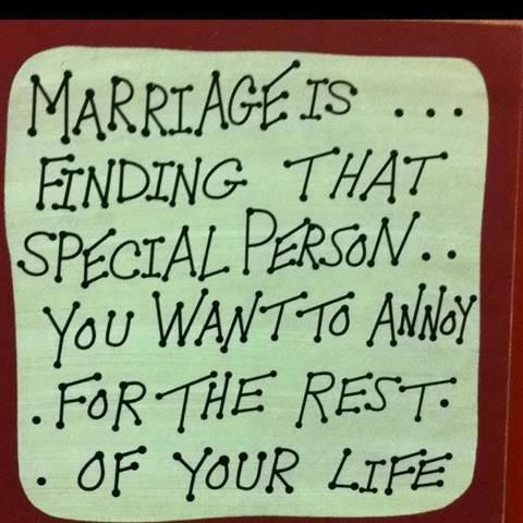 Marriage is: finding that special person you want to annoy for the