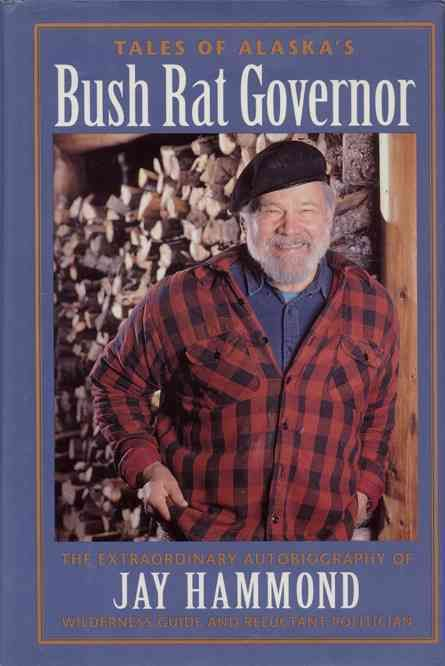 Tales of Alaska's Bush Rat Governor: The Extraordinary Autobiography of Jay Hammond Wilderness Guide and Reluctan...