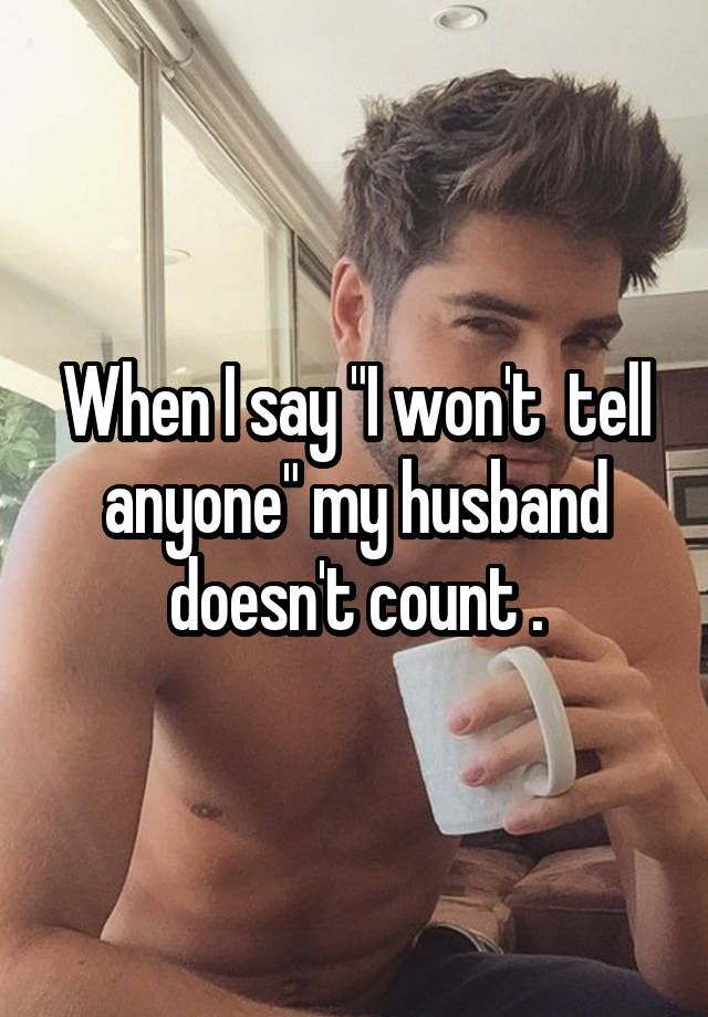 """When I say """"I won't  tell anyone"""" my husband doesn't count ."""