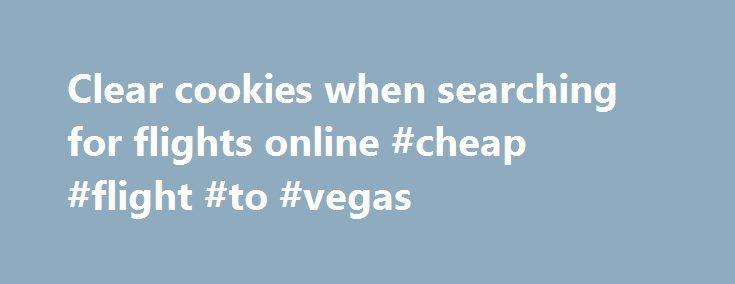 Clear cookies when searching for flights online #cheap #flight #to #vegas http://cheap.remmont.com/clear-cookies-when-searching-for-flights-online-cheap-flight-to-vegas/  #searching for flights # This is the one thing you should do when searching for flights online Entire novellas have been written on how to score cheaper flights, and the internet is flooded with sites and apps claiming to be able to get you the best possible deal. But you don't need any of that.…