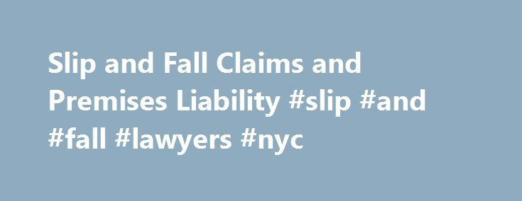 Slip and Fall Claims and Premises Liability #slip #and #fall #lawyers #nyc http://uk.remmont.com/slip-and-fall-claims-and-premises-liability-slip-and-fall-lawyers-nyc/  # Slip and Fall Claims and Premises Liability A slip and fall accident can occur in almost any location, from a wet floor in the grocery store to a dangerously uneven sidewalk. Not every situation gives rise to legal liability, but valid slip and fall claims are filed and settled every year. In this section, we'll provide…