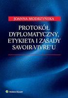 Protokół dyplomatyczny, etykieta i zasady savoir-vivre'u / Joanna Modrzyńska. -- Warszawa :  Wolters Kluwer,  2014.