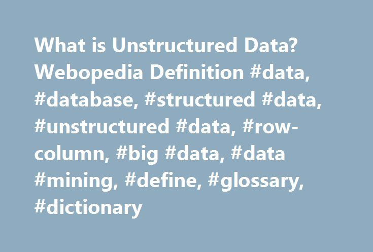 What is Unstructured Data? Webopedia Definition #data, #database, #structured #data, #unstructured #data, #row-column, #big #data, #data #mining, #define, #glossary, #dictionary http://portland.nef2.com/what-is-unstructured-data-webopedia-definition-data-database-structured-data-unstructured-data-row-column-big-data-data-mining-define-glossary-dictionary/  # unstructured data Related Terms The phrase unstructured data usually refers to information that doesn't reside in a traditional…