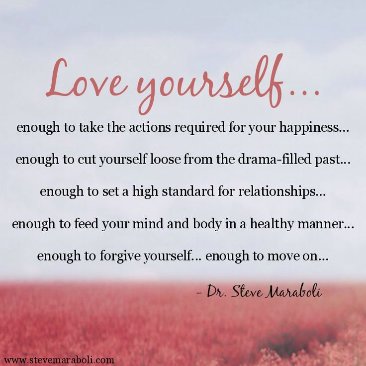 """""""Love yourself... enough to take the actions required for your happiness…enough to cut yourself loose from the drama-filled past... enough to set a high standard for relationships... enough to feed your mind and body in a healthy manner... enough to forgive yourself... enough to move on..."""" - Steve Maraboli #quote"""