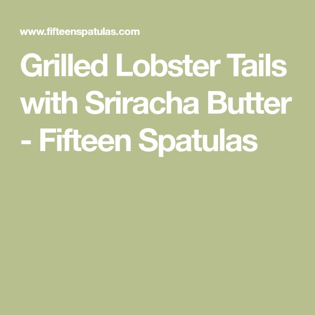 Grilled Lobster Tails with Sriracha Butter - Fifteen Spatulas