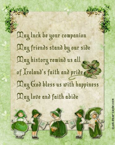 "St Patricks Day ""May luck be our companion  May friends stand by our side  May history remind us all  Of Ireland's faith and pride.  May God bless us with happiness  May love and faith abide.  ~Irish Blessing""      http://filesarena.com/st-patrick-s-day-quotes"