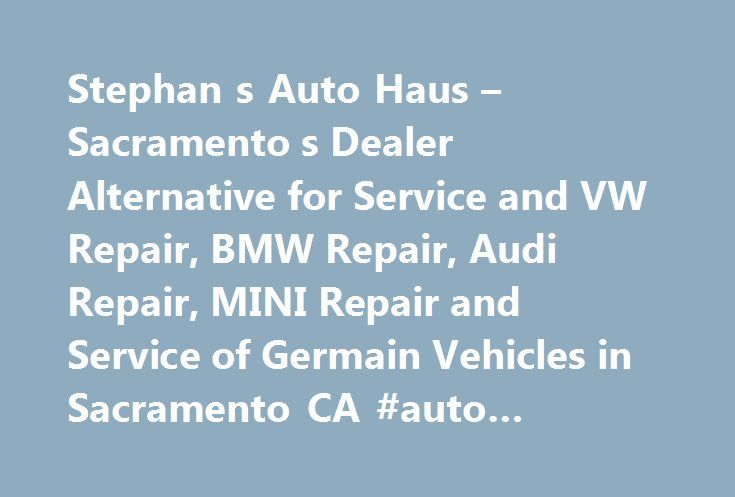 Stephan s Auto Haus – Sacramento s Dealer Alternative for Service and VW Repair, BMW Repair, Audi Repair, MINI Repair and Service of Germain Vehicles in Sacramento CA #auto #insurance #reviews http://italy.remmont.com/stephan-s-auto-haus-sacramento-s-dealer-alternative-for-service-and-vw-repair-bmw-repair-audi-repair-mini-repair-and-service-of-germain-vehicles-in-sacramento-ca-auto-insurance-reviews/  #auto haus # Maintaining one of your most valuable assets is something Stephan's Auto Haus…