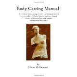 Body Casting Manual: A complete body casting tutorial explaining in details how to make a realistic, life size and very elegant plaster sculpture of someone's torso (or any other body part.) (Paperback)By Olivier O Duhamel