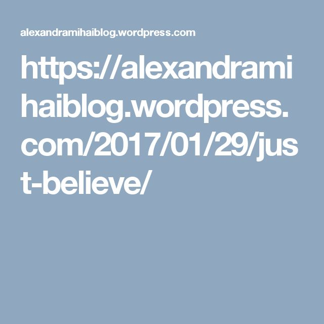https://alexandramihaiblog.wordpress.com/2017/01/29/just-believe/