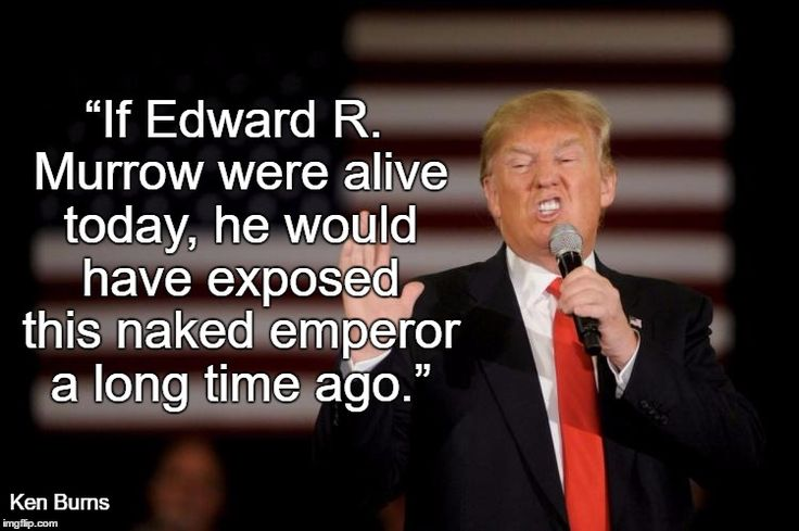 """If Edward R. Murrow were alive today, he would have exposed this naked emperor a long time ago."" Ken Burns on Donald Trump"