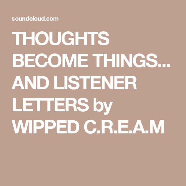 THOUGHTS BECOME THINGS... AND LISTENER LETTERS by WIPPED C.R.E.A.M