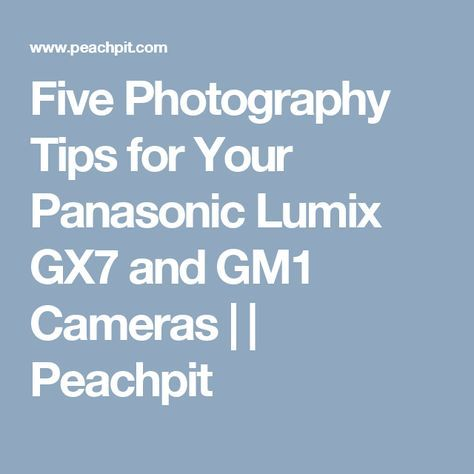 Five Photography Tips for Your Panasonic Lumix GX7 and GM1 Cameras | | Peachpit