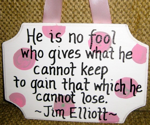 Jim Elliot - One of my favorite quotations.