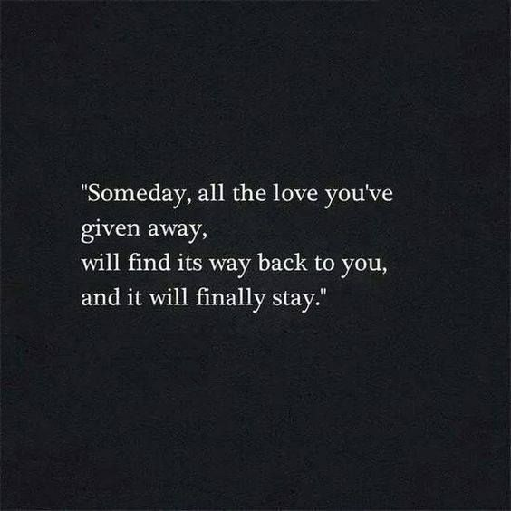 Someday, all the love you've given away, will find its way back to you, and it will finally stay.