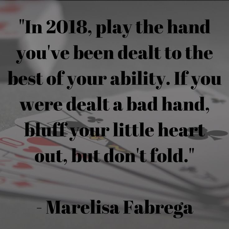 In 2018, play the hand you've been dealt to the best of your ability.
