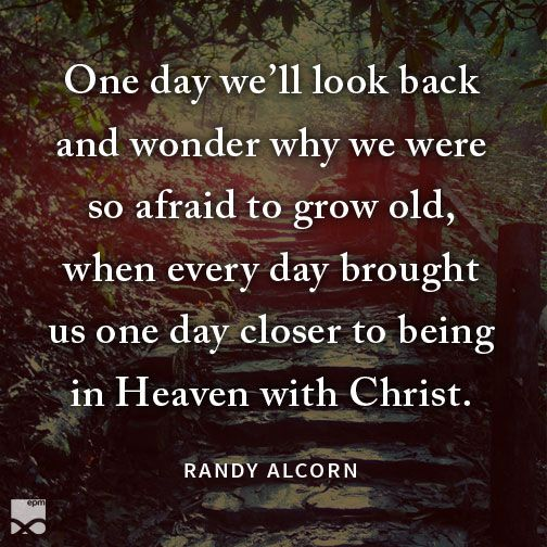 """One day we'll look back and wonder why we were so afraid to grow old, when every day brought us one day closer to being in Heaven with Christ."" Randy Alcorn"