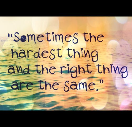 Sometimes the hardest thing and the right thing are the same.  #quotes #life