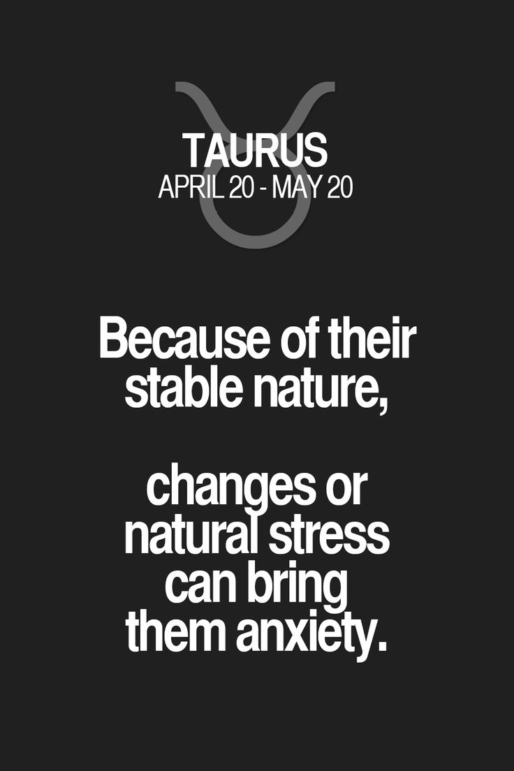 Because of their stable nature, changes or natural stress can bring them anxiety. Taurus   Taurus Quotes   Taurus Horoscope   Taurus Zodiac Signs