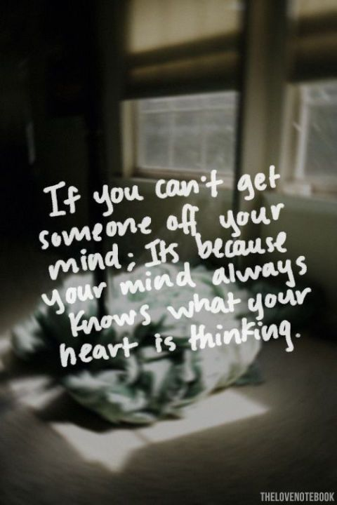 If you can't get soneone off your mind; its because your mind always knows what your heart is thinking.
