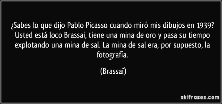 ¿Sabes lo que dijo Pablo Picasso cuando miró mis dibujos en 1939? Usted está loco Brassai, tiene una mina de oro y pasa su tiempo explotando una mina de sal. La mina de sal era, por supuesto, la fotografía. (Brassaï)