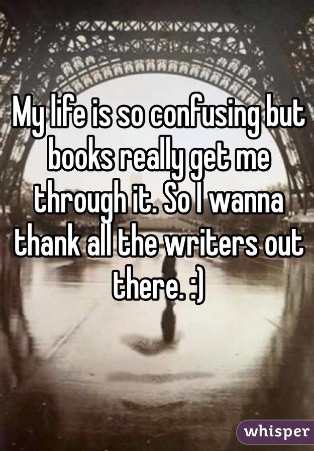 My life is so confusing but books really get me through it. So I wanna thank all the writers out there. :)