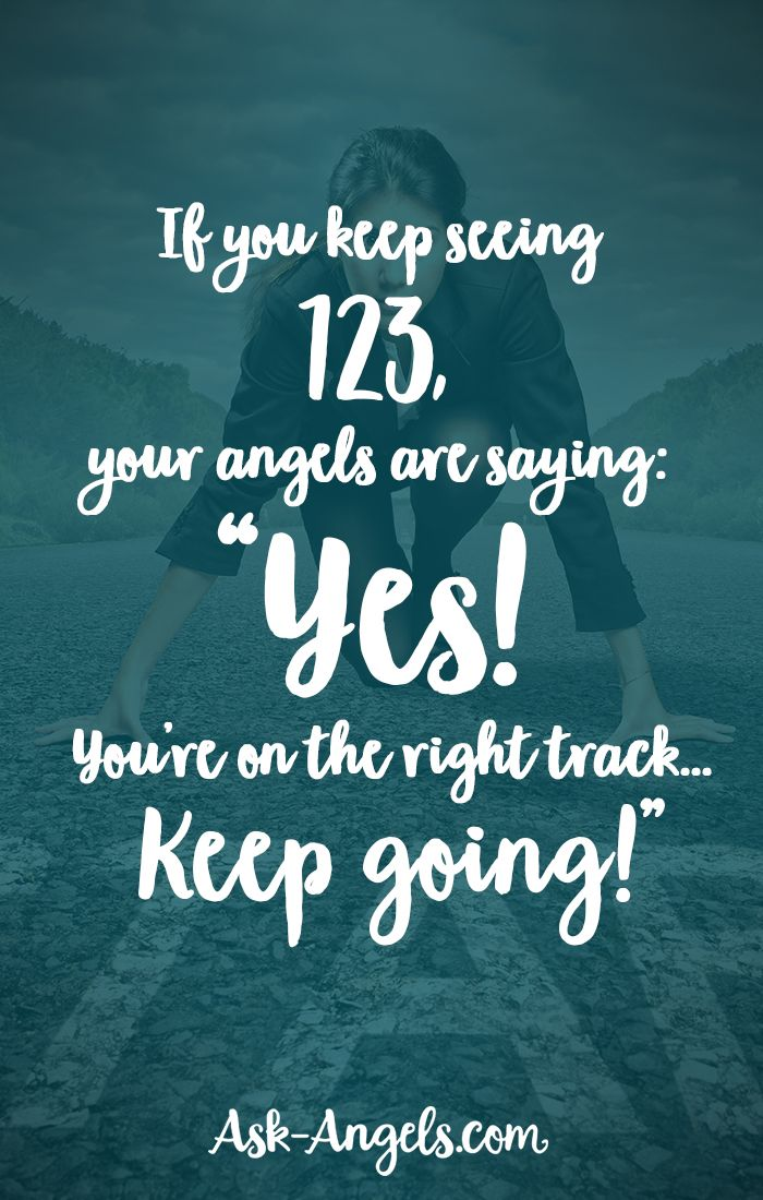 "If you keep seeing 123, your angels are saying: ""Yes! You're on the right track... Keep going!"