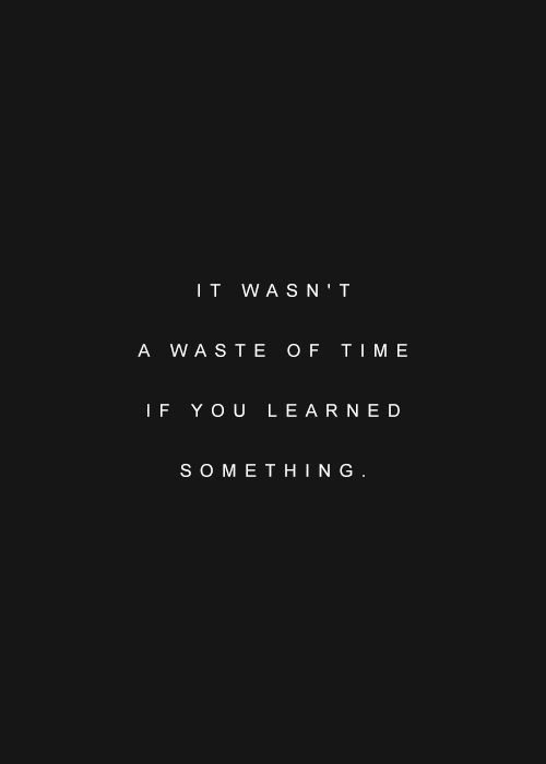 It Wasn't A Waste Of Time If You Learned Something?ref=pinp nn It wasn't a waste of time if you learned something.