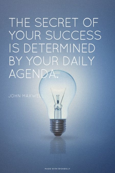 The secret of your success is determined by your daily agenda. - John Maxwell.