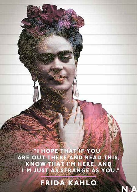 I hope that if you are out there and read this, know that I'm here, and I'm just as strange as you. Frida Kahlo