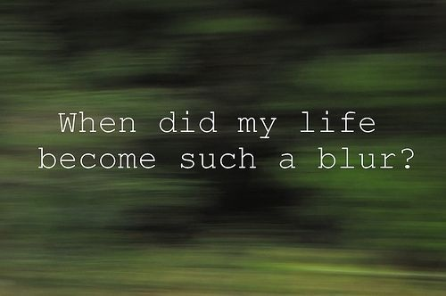 Life Is A Blur Quotes: 83 Best Words ~~ That Bring On The Tears..... Images On