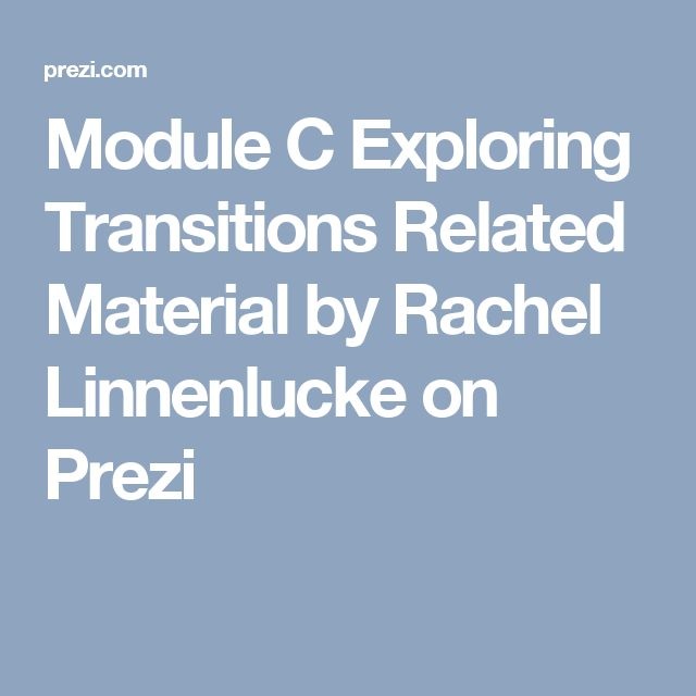 Module C Exploring Transitions Related Material by Rachel Linnenlucke on Prezi