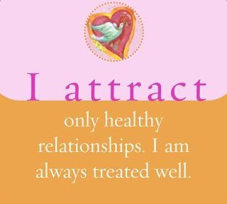 I attract only healthy relationships. I am always well treated.~ Louise L. Hay